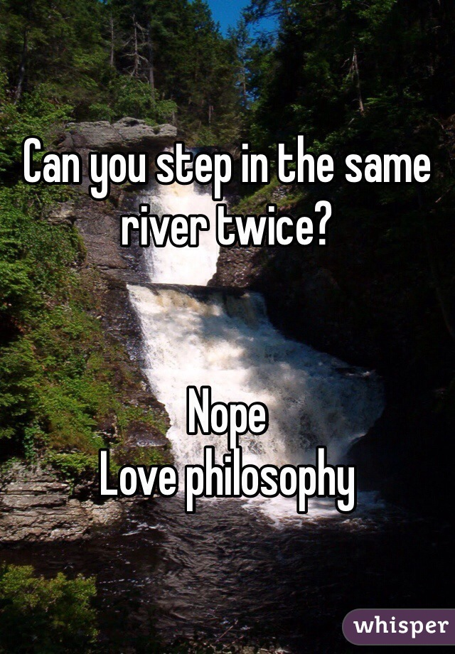 Can you step in the same river twice?   Nope Love philosophy
