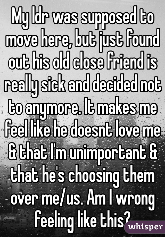 My ldr was supposed to move here, but just found out his old close friend is really sick and decided not to anymore. It makes me feel like he doesnt love me & that I'm unimportant & that he's choosing them over me/us. Am I wrong feeling like this?