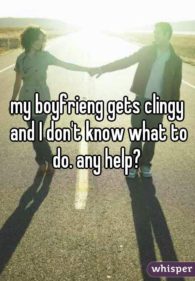 my boyfrieng gets clingy and I don't know what to do. any help?