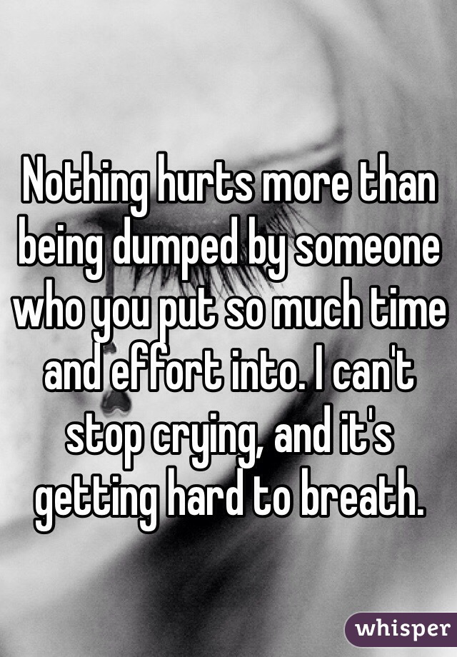 Nothing hurts more than being dumped by someone who you put so much time and effort into. I can't stop crying, and it's getting hard to breath.