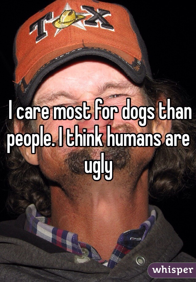 I care most for dogs than people. I think humans are ugly