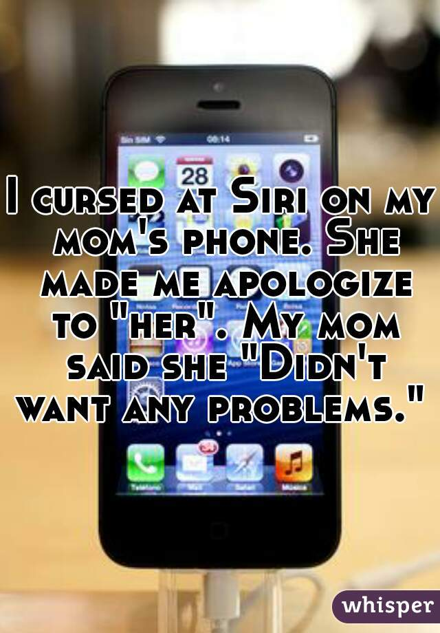 "I cursed at Siri on my mom's phone. She made me apologize to ""her"". My mom said she ""Didn't want any problems."""