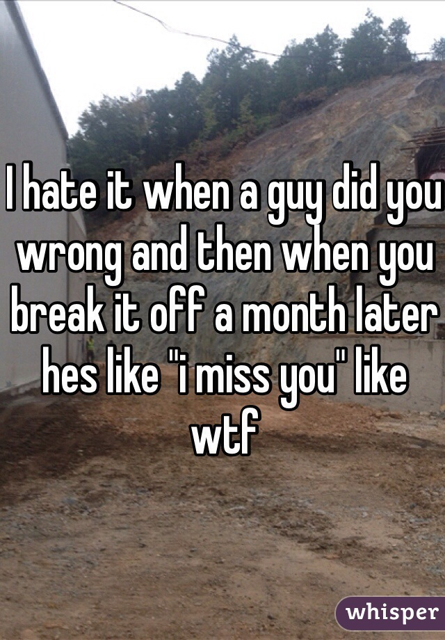 "I hate it when a guy did you wrong and then when you break it off a month later hes like ""i miss you"" like wtf"