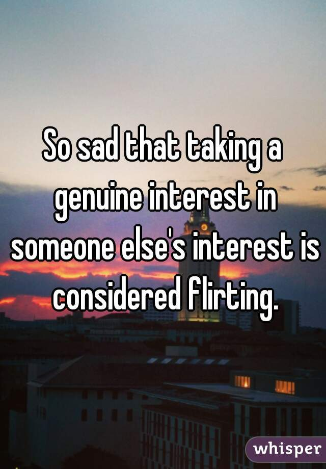 So sad that taking a genuine interest in someone else's interest is considered flirting.