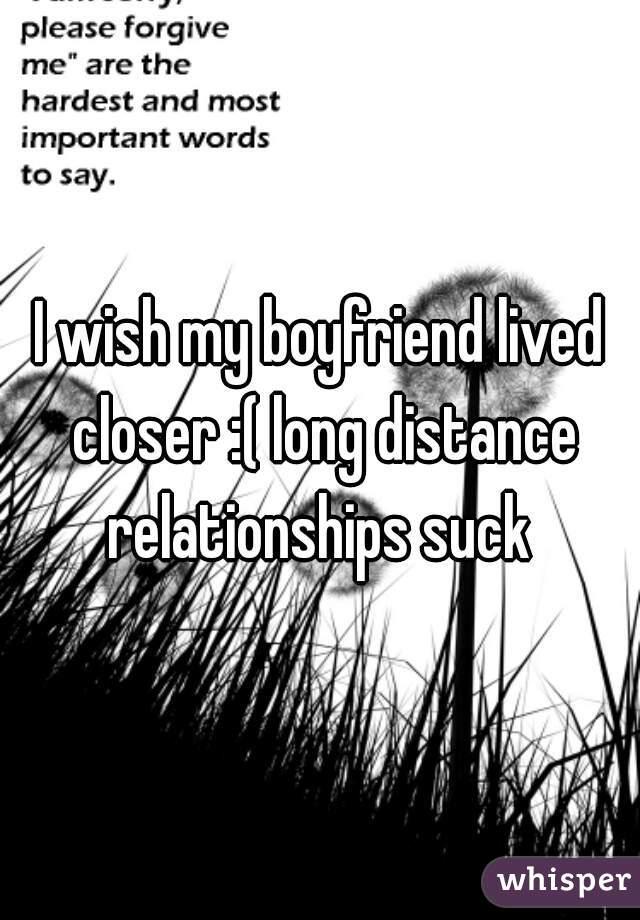 I wish my boyfriend lived closer :( long distance relationships suck
