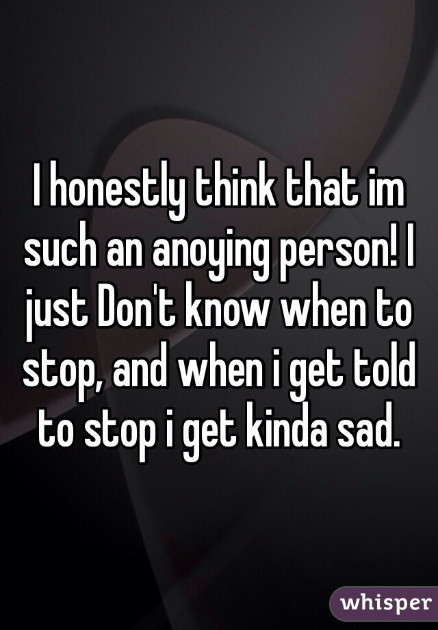 I honestly think that im such an anoying person! I just Don't know when to stop, and when i get told to stop i get kinda sad.