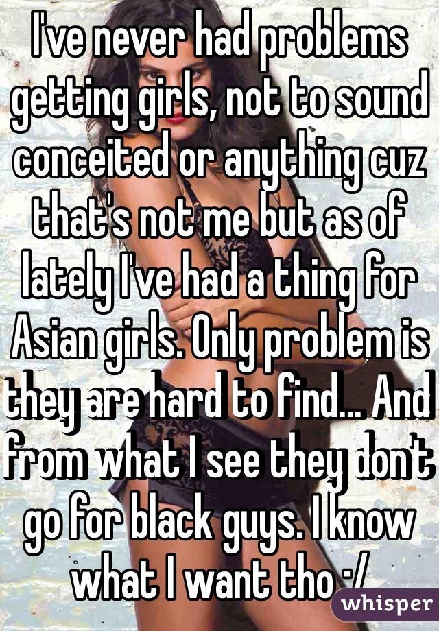 I've never had problems getting girls, not to sound conceited or anything cuz that's not me but as of lately I've had a thing for Asian girls. Only problem is they are hard to find... And from what I see they don't go for black guys. I know what I want tho :/
