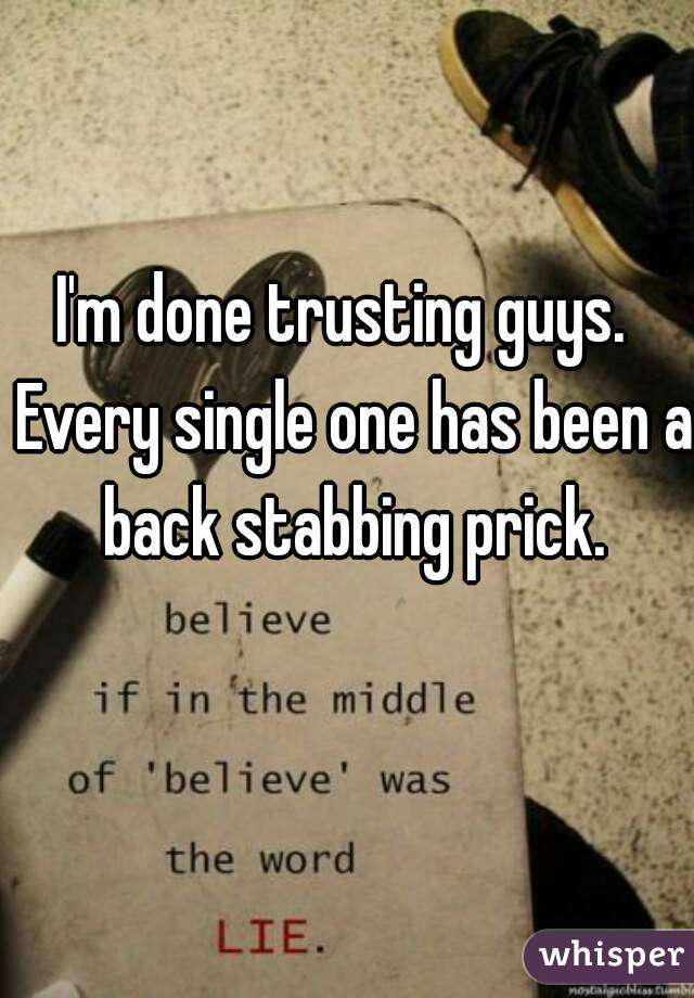 I'm done trusting guys.  Every single one has been a back stabbing prick.