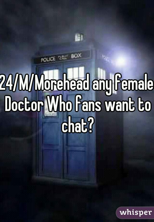 24/M/Morehead any female Doctor Who fans want to chat?