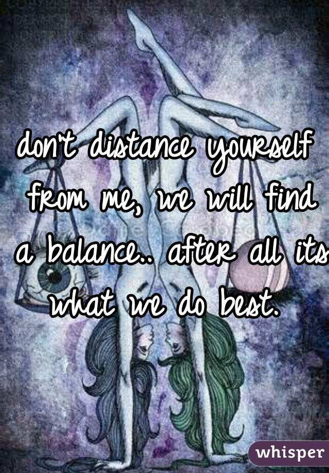 don't distance yourself from me, we will find a balance.. after all its what we do best.
