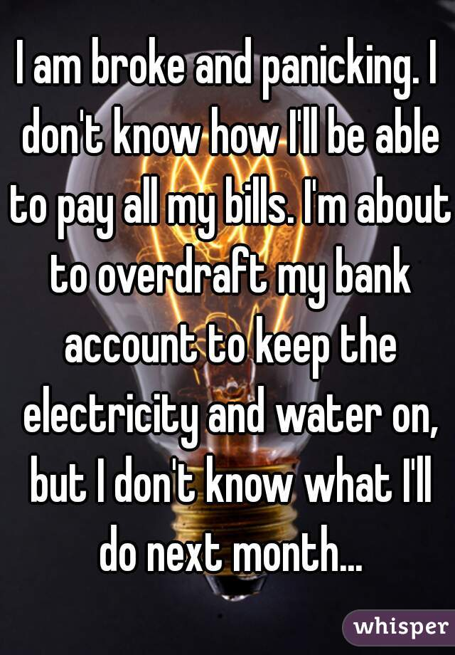 I am broke and panicking. I don't know how I'll be able to pay all my bills. I'm about to overdraft my bank account to keep the electricity and water on, but I don't know what I'll do next month...