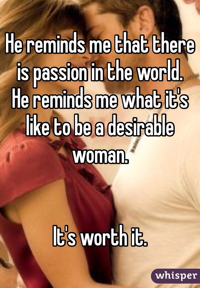 He reminds me that there is passion in the world.  He reminds me what it's like to be a desirable woman.    It's worth it.