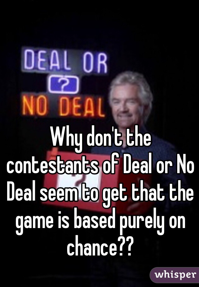 Why don't the contestants of Deal or No Deal seem to get that the game is based purely on chance??