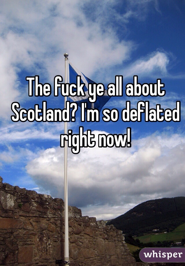The fuck ye all about Scotland? I'm so deflated right now!