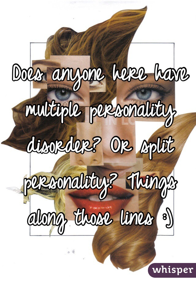 Does anyone here have multiple personality disorder? Or split personality? Things along those lines :)