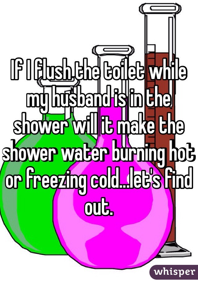 If I flush the toilet while my husband is in the shower will it make the shower water burning hot or freezing cold...let's find out.