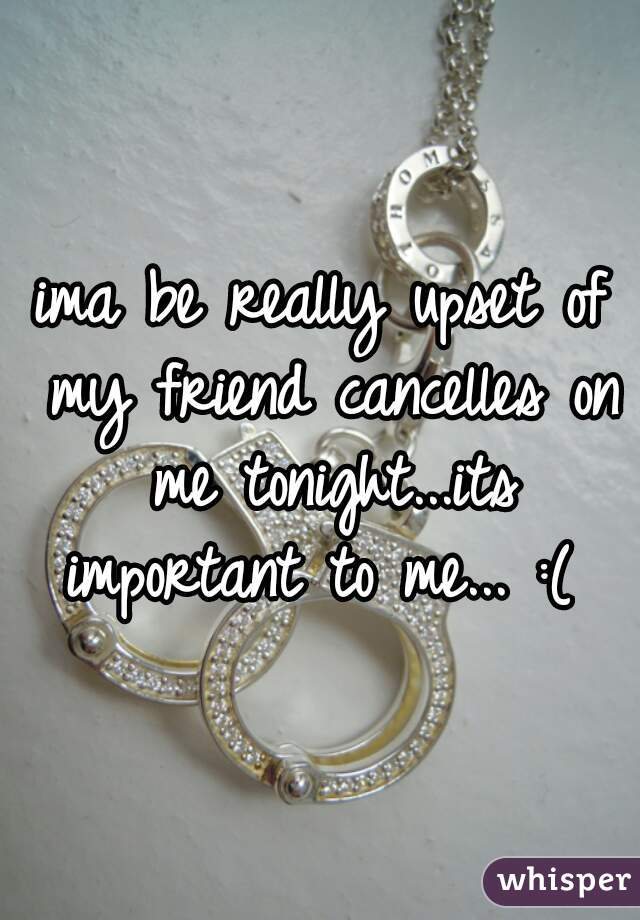 ima be really upset of my friend cancelles on me tonight...its important to me... :(