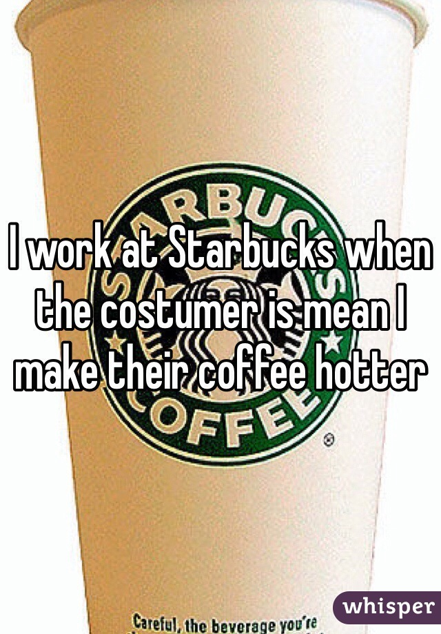 I work at Starbucks when the costumer is mean I make their coffee hotter