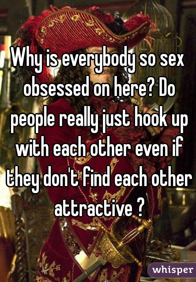Why is everybody so sex obsessed on here? Do people really just hook up with each other even if they don't find each other attractive ?