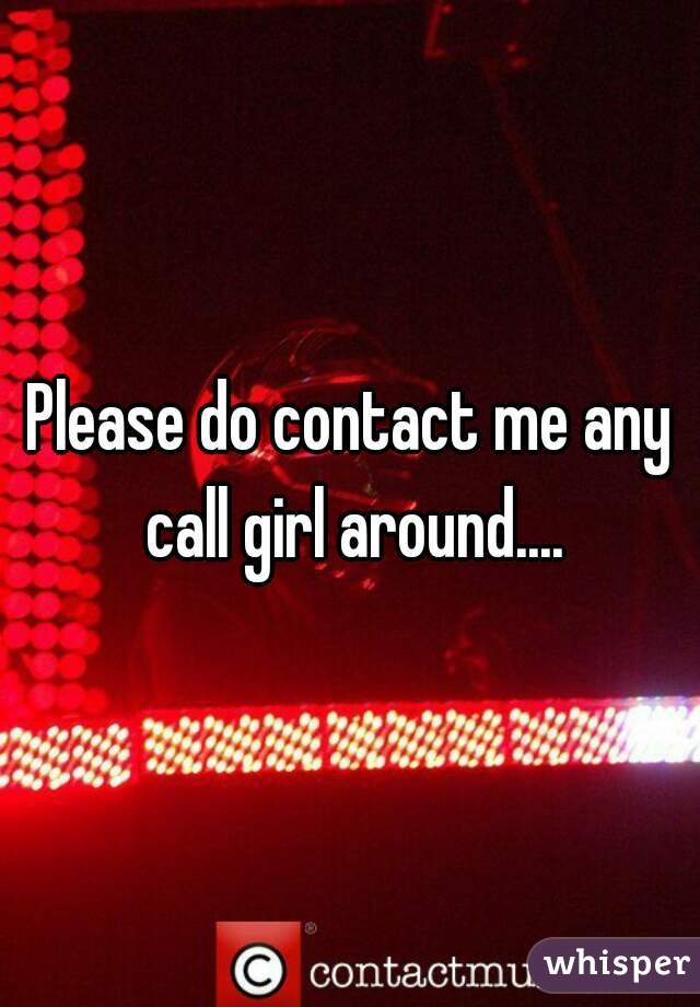 Please do contact me any call girl around....