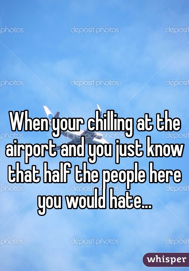 When your chilling at the airport and you just know that half the people here you would hate...