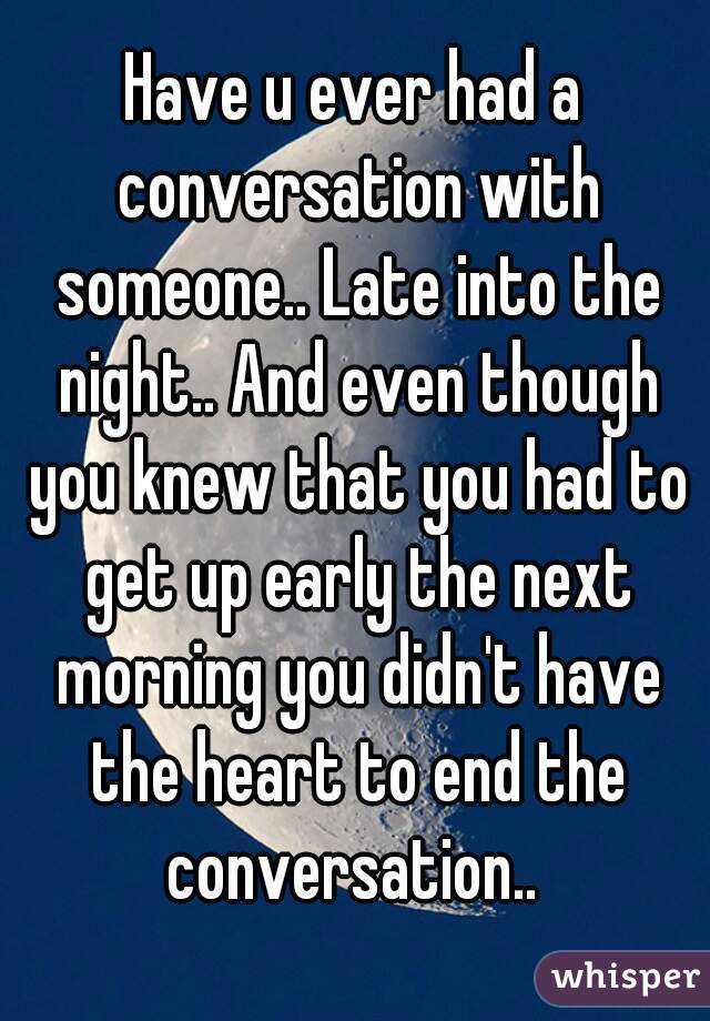 Have u ever had a conversation with someone.. Late into the night.. And even though you knew that you had to get up early the next morning you didn't have the heart to end the conversation..