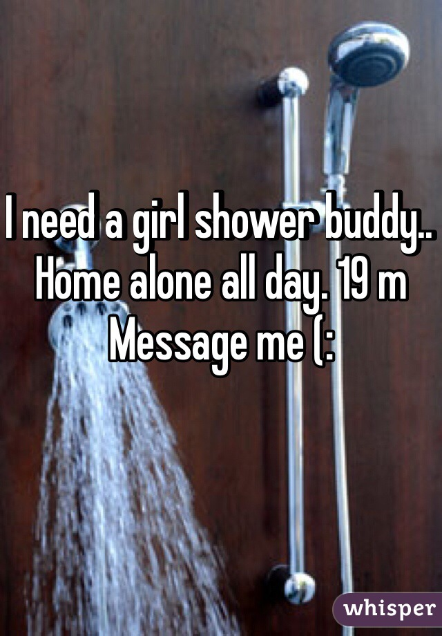 I need a girl shower buddy.. Home alone all day. 19 m Message me (: