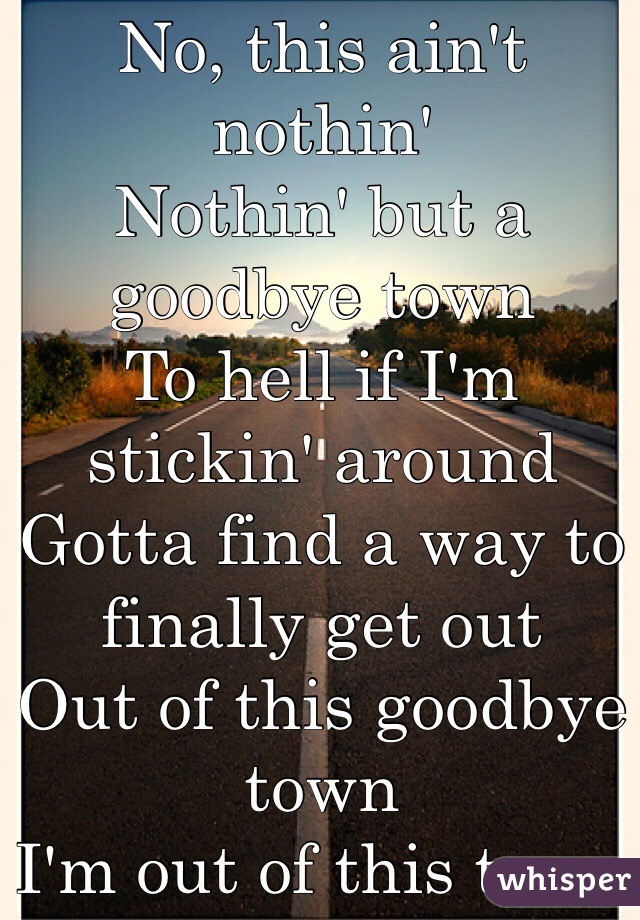 No, this ain't nothin' Nothin' but a goodbye town  To hell if I'm stickin' around Gotta find a way to finally get out  Out of this goodbye town I'm out of this town