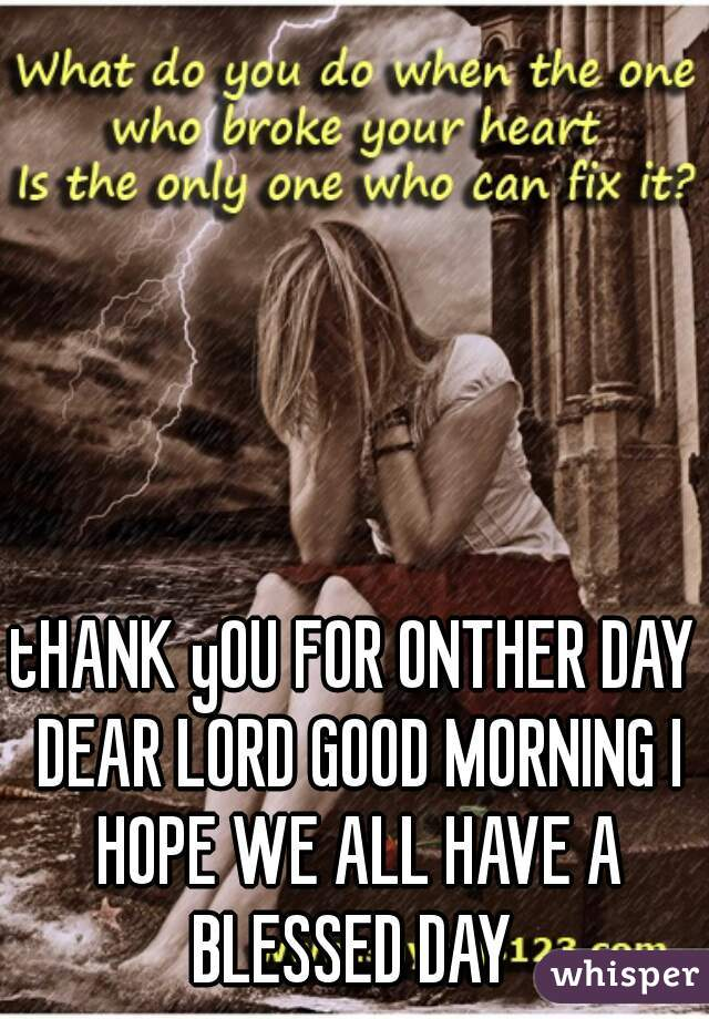 tHANK yOU FOR ONTHER DAY DEAR LORD GOOD MORNING I HOPE WE ALL HAVE A BLESSED DAY