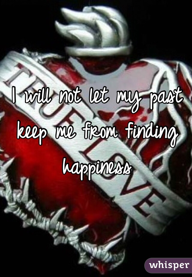 I will not let my past keep me from finding happiness