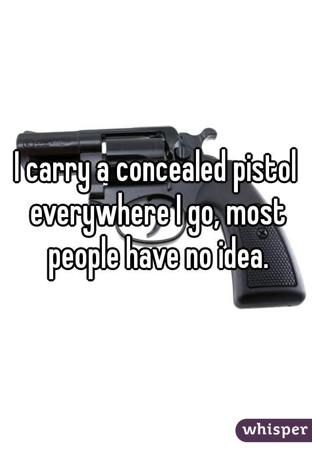 I carry a concealed pistol everywhere I go, most people have no idea.