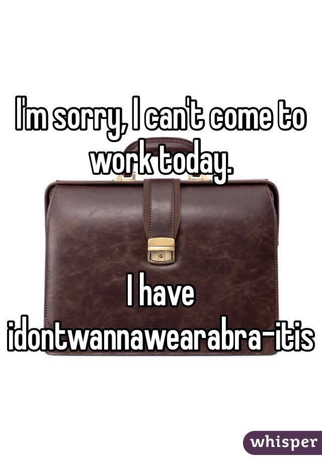 I'm sorry, I can't come to work today.    I have idontwannawearabra-itis