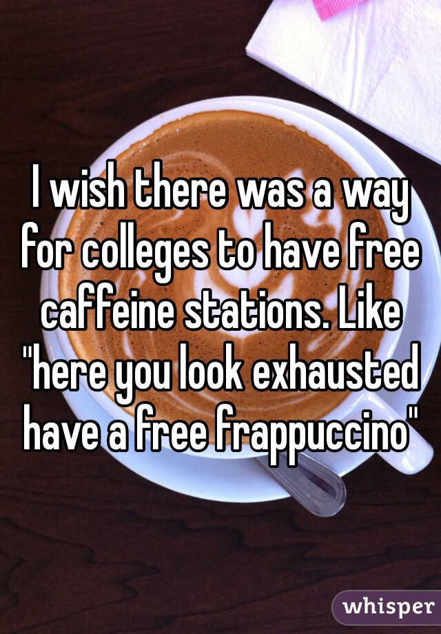 """I wish there was a way for colleges to have free caffeine stations. Like """"here you look exhausted have a free frappuccino"""""""