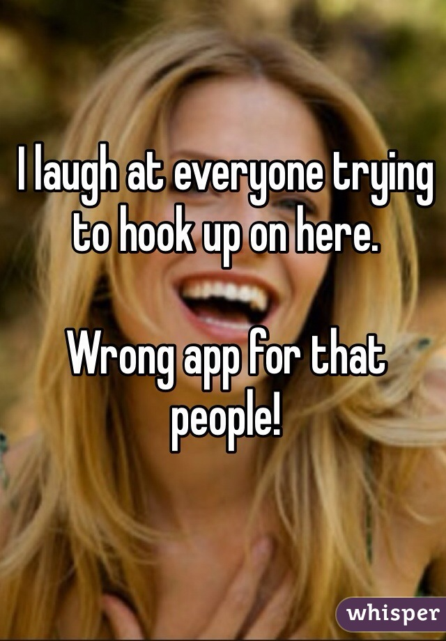I laugh at everyone trying to hook up on here.   Wrong app for that people!