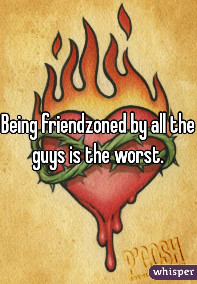 Being friendzoned by all the guys is the worst.