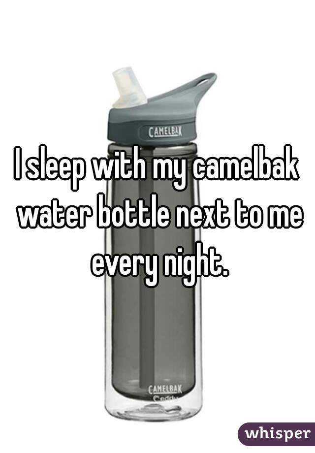 I sleep with my camelbak water bottle next to me every night.