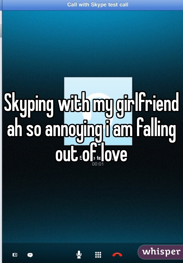 Skyping with my girlfriend ah so annoying i am falling out of love