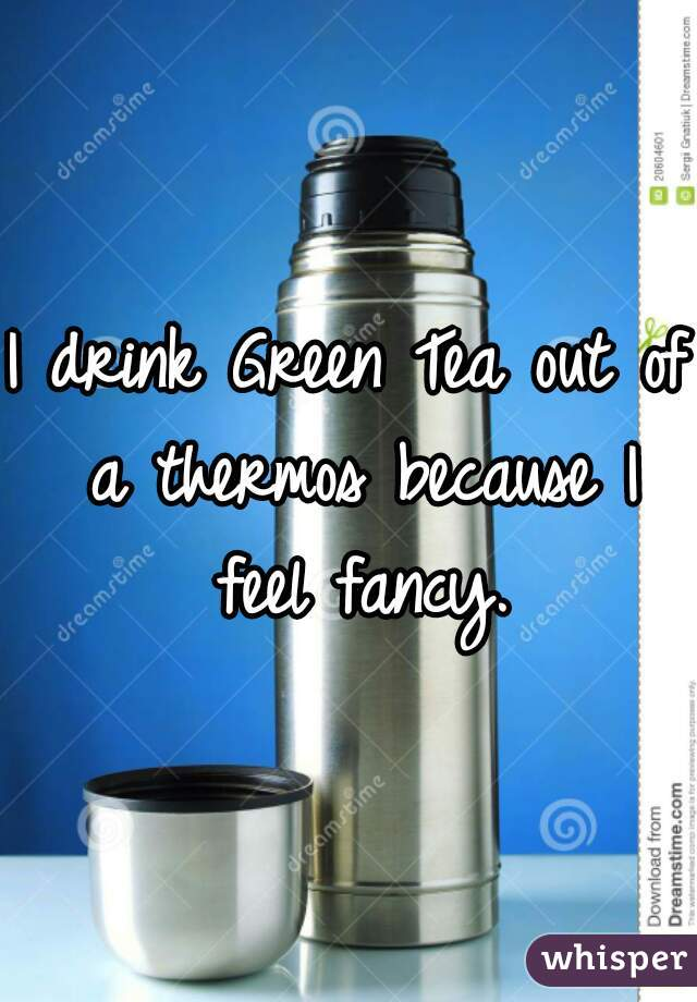 I drink Green Tea out of a thermos because I feel fancy.