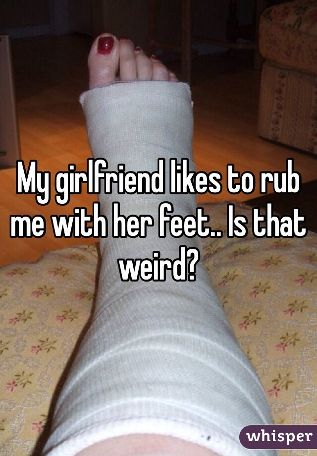 My girlfriend likes to rub me with her feet.. Is that weird?