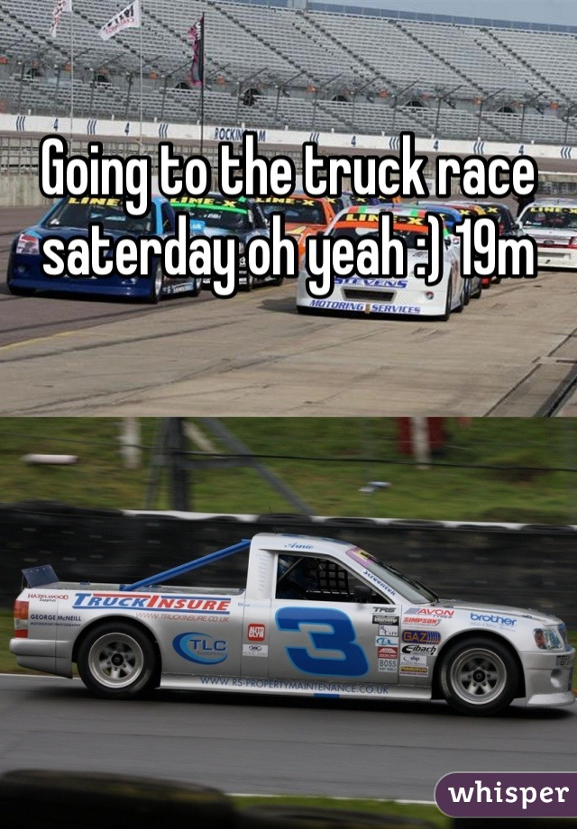 Going to the truck race saterday oh yeah :) 19m