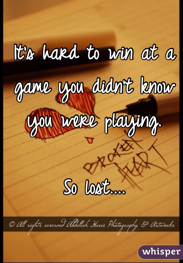 It's hard to win at a game you didn't know you were playing.  So lost....