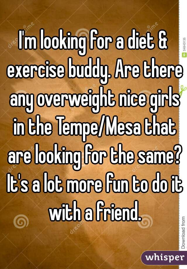 I'm looking for a diet & exercise buddy. Are there any overweight nice girls in the Tempe/Mesa that are looking for the same? It's a lot more fun to do it with a friend.