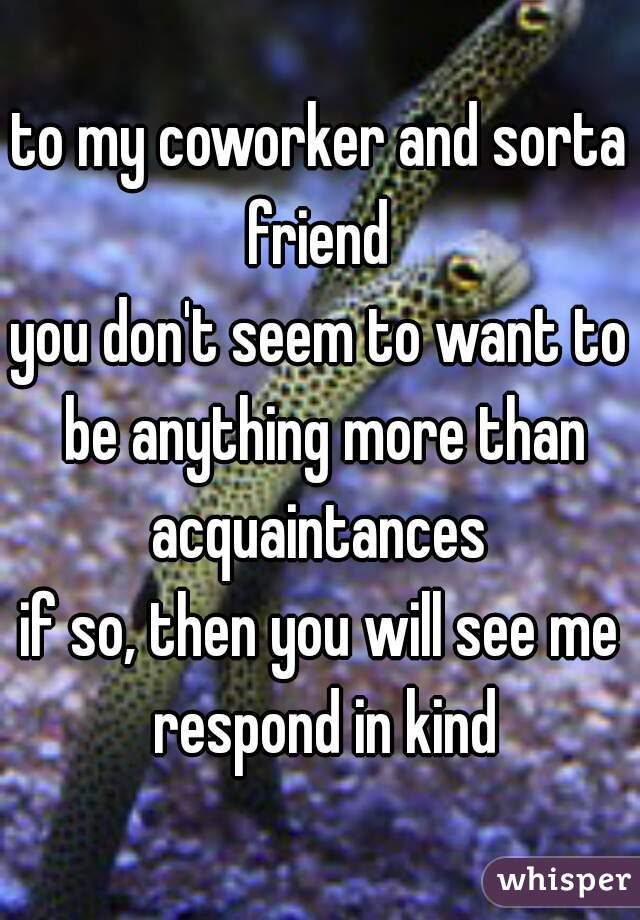 to my coworker and sorta friend  you don't seem to want to be anything more than acquaintances  if so, then you will see me respond in kind