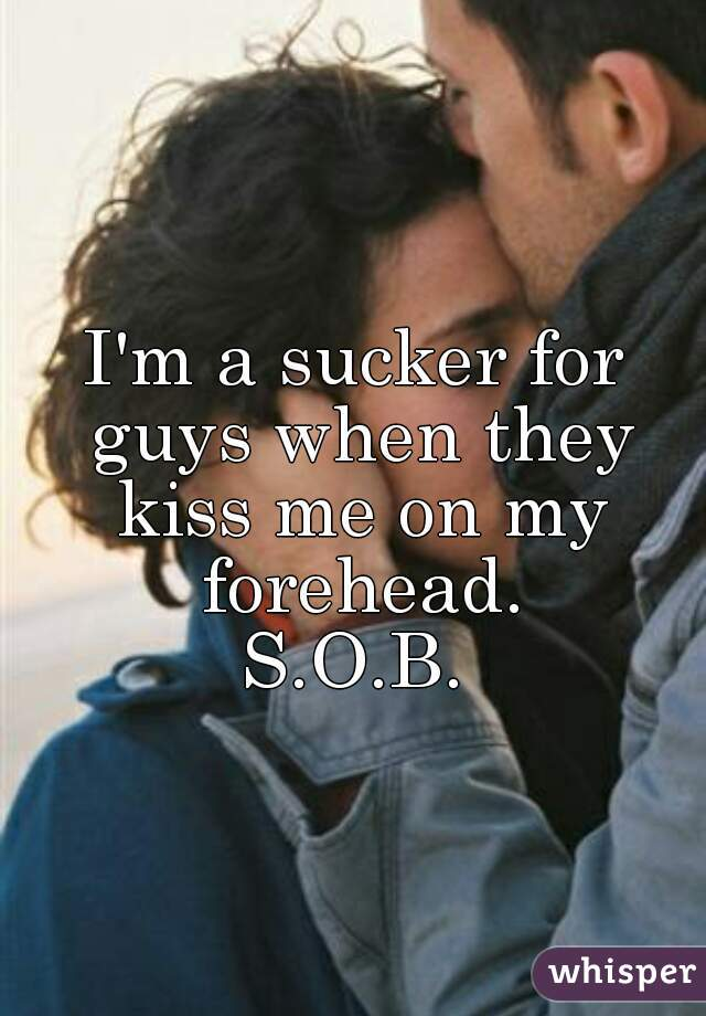 I'm a sucker for guys when they kiss me on my forehead. S.O.B.