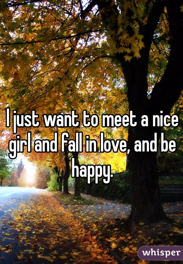 I just want to meet a nice girl and fall in love, and be happy.