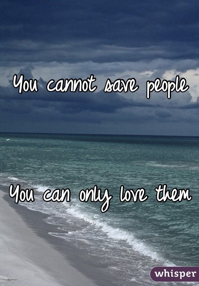 You cannot save people    You can only love them