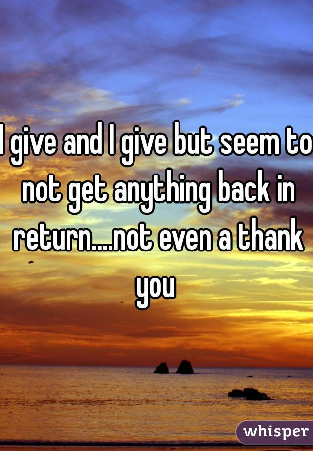 I give and I give but seem to not get anything back in return....not even a thank you