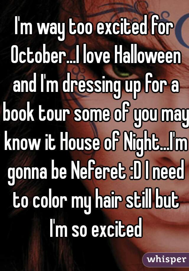 I'm way too excited for October...I love Halloween and I'm dressing up for a book tour some of you may know it House of Night...I'm gonna be Neferet :D I need to color my hair still but I'm so excited