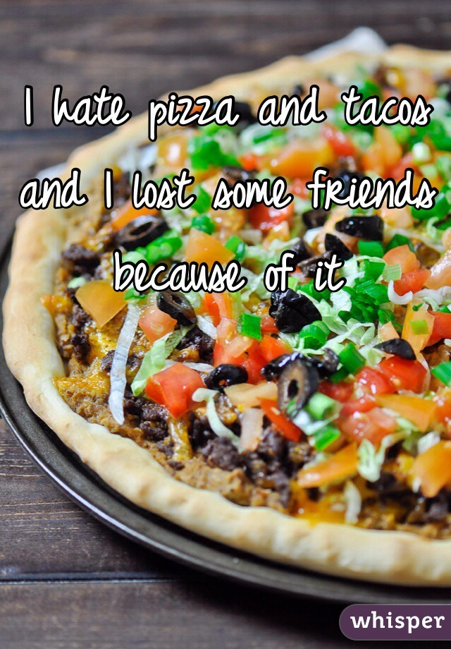 I hate pizza and tacos and I lost some friends because of it