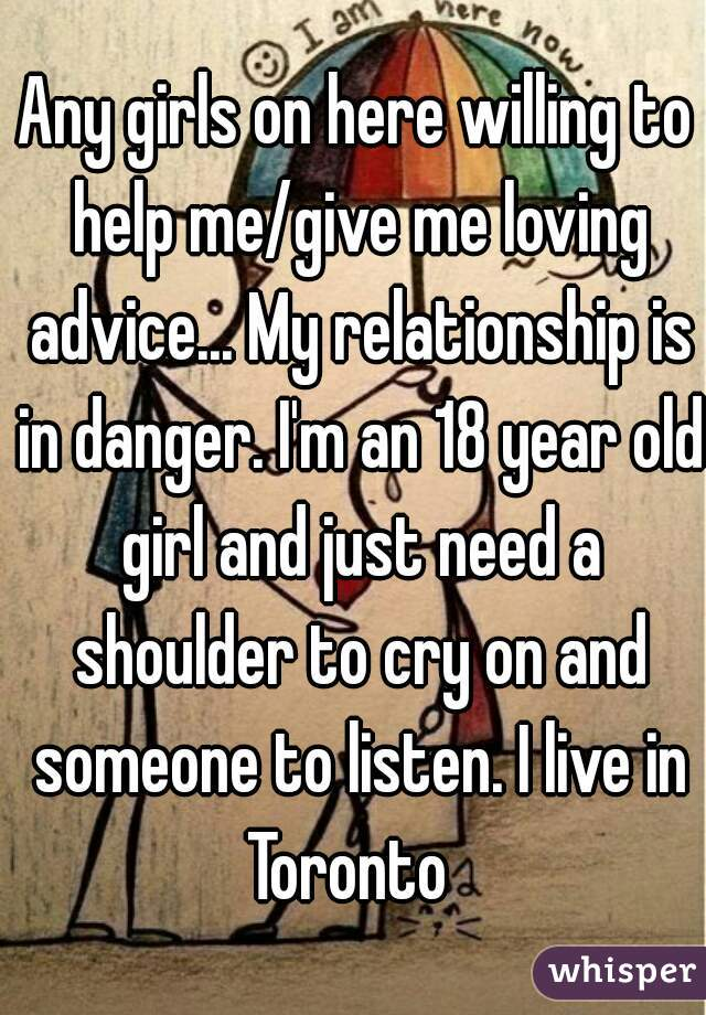 Any girls on here willing to help me/give me loving advice... My relationship is in danger. I'm an 18 year old girl and just need a shoulder to cry on and someone to listen. I live in Toronto